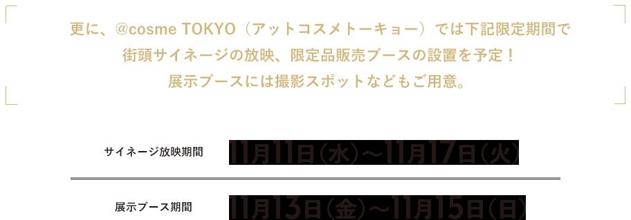 更に、@cosme TOKYO(アットコスメトーキョー)では下記限定期間で街頭サイネージの放映、限定品販売ブースの設置を予定!展示ブースには撮影スポットなどもご用意。